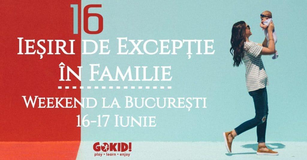 16 Iesiri de Exceptie Familie _ Weekend la BucureSti 16-17 Iunie gokid fb