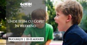 Unde Iesim cu Copiii Weekend la Bucuresti 10-12 August GOKID